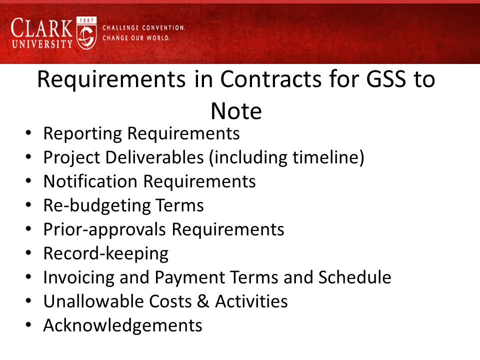 Requirements in Contracts for GSS to Note Reporting Requirements Project Deliverables (including timeline) Notification Requirements Re-budgeting Terms Prior-approvals Requirements Record-keeping Invoicing and Payment Terms and Schedule Unallowable Costs & Activities Acknowledgements