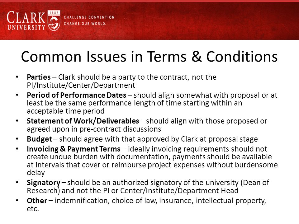 Common Issues in Terms & Conditions Parties – Clark should be a party to the contract, not the PI/Institute/Center/Department Period of Performance Dates – should align somewhat with proposal or at least be the same performance length of time starting within an acceptable time period Statement of Work/Deliverables – should align with those proposed or agreed upon in pre-contract discussions Budget – should agree with that approved by Clark at proposal stage Invoicing & Payment Terms – ideally invoicing requirements should not create undue burden with documentation, payments should be available at intervals that cover or reimburse project expenses without burdensome delay Signatory – should be an authorized signatory of the university (Dean of Research) and not the PI or Center/Institute/Department Head Other – indemnification, choice of law, insurance, intellectual property, etc.