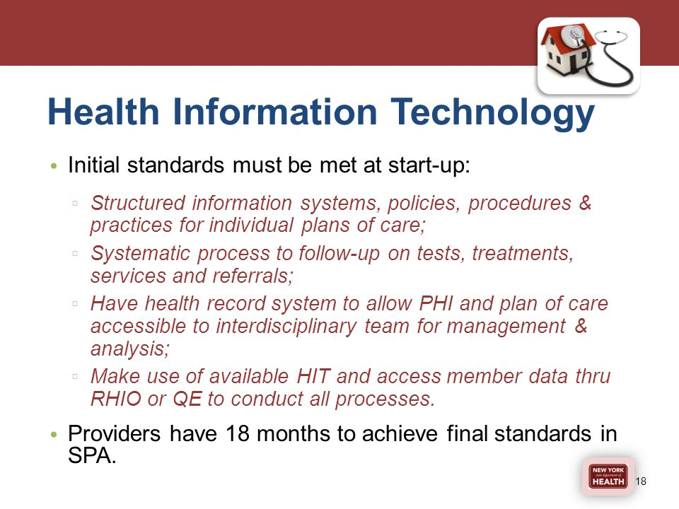 Health Information Technology Initial standards must be met at start-up: ▫ Structured information systems, policies, procedures & practices for individual plans of care; ▫ Systematic process to follow-up on tests, treatments, services and referrals; ▫ Have health record system to allow PHI and plan of care accessible to interdisciplinary team for management & analysis; ▫ Make use of available HIT and access member data thru RHIO or QE to conduct all processes.