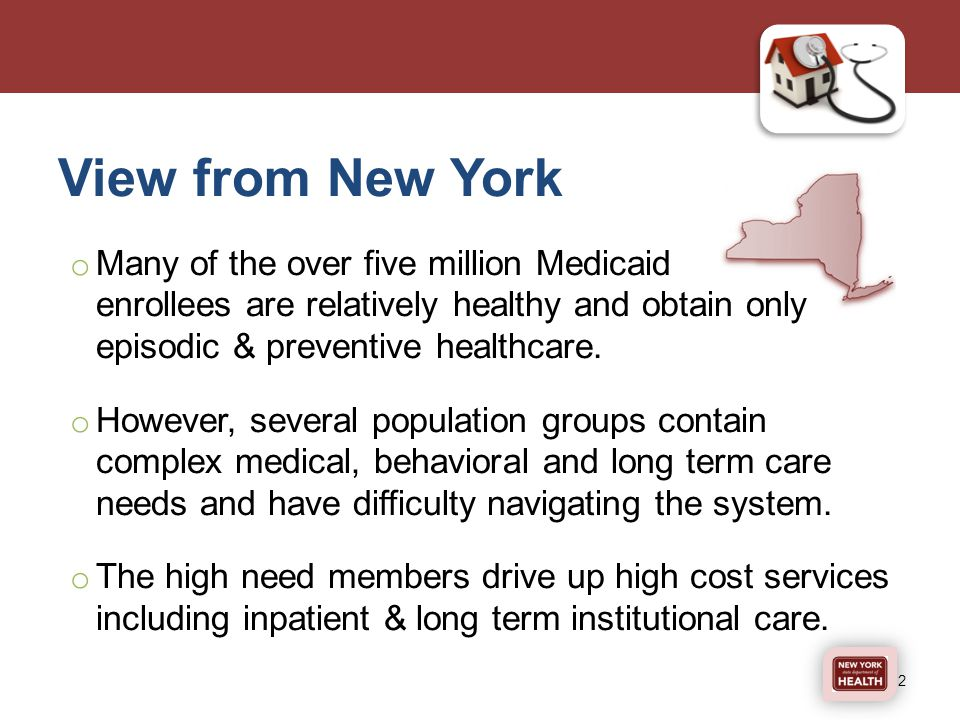View from New York o Many of the over five million Medicaid enrollees are relatively healthy and obtain only episodic & preventive healthcare.