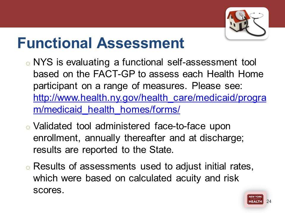 Functional Assessment o NYS is evaluating a functional self-assessment tool based on the FACT-GP to assess each Health Home participant on a range of measures.