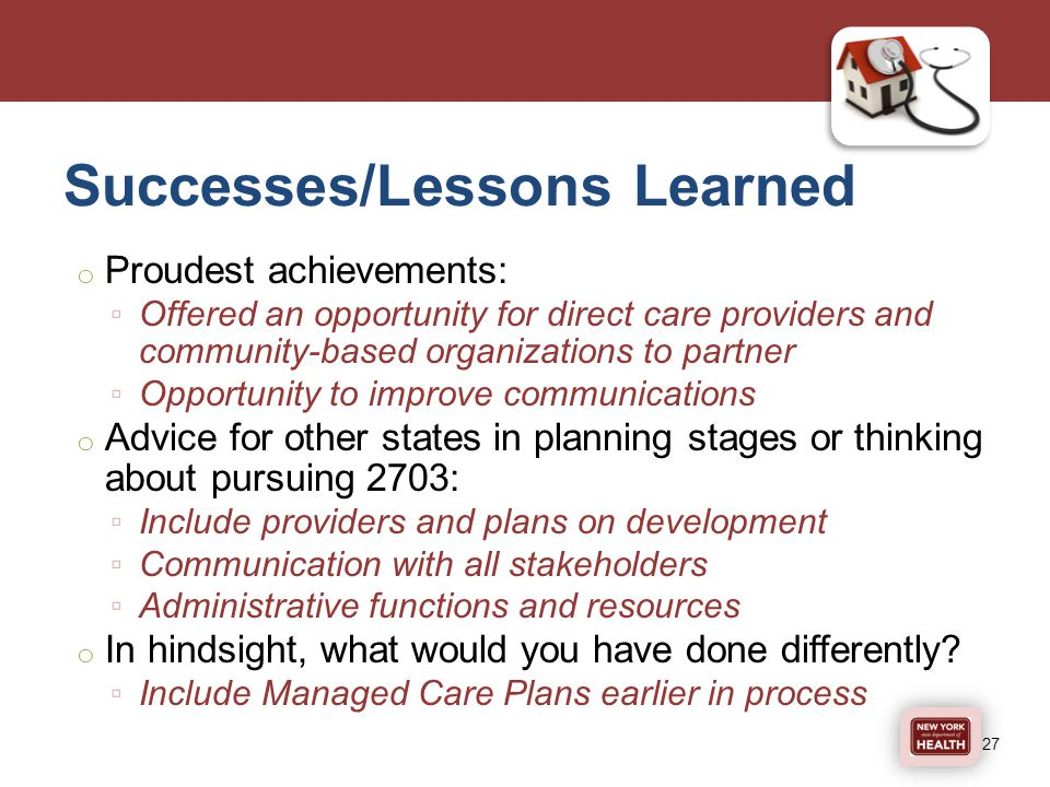 Successes/Lessons Learned o Proudest achievements: ▫ Offered an opportunity for direct care providers and community-based organizations to partner ▫ Opportunity to improve communications o Advice for other states in planning stages or thinking about pursuing 2703: ▫ Include providers and plans on development ▫ Communication with all stakeholders ▫ Administrative functions and resources o In hindsight, what would you have done differently.