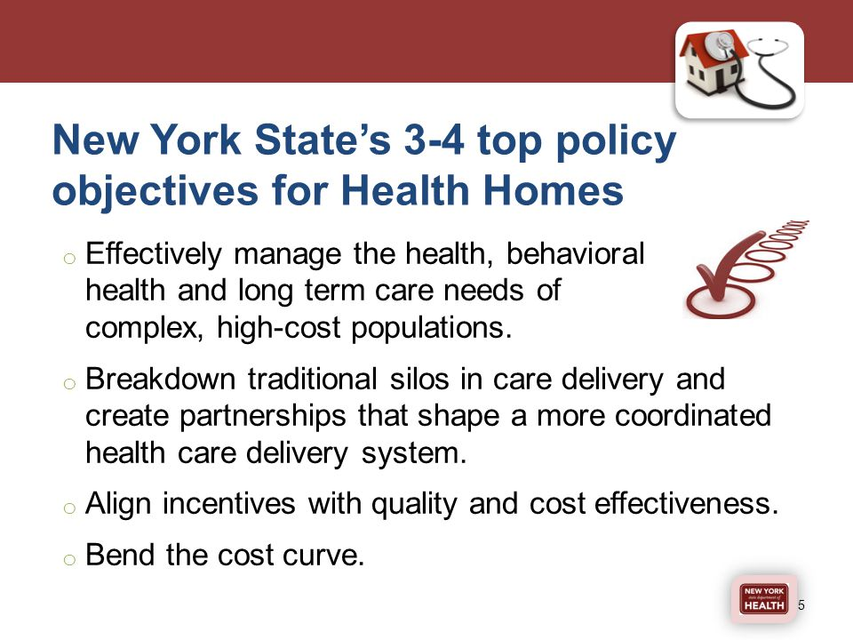 New York State's 3-4 top policy objectives for Health Homes o Effectively manage the health, behavioral health and long term care needs of complex, high-cost populations.