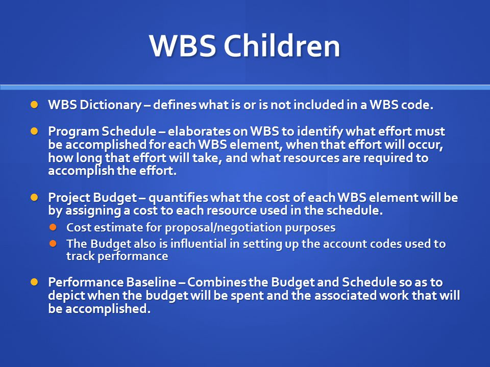 WBS Children WBS Dictionary – defines what is or is not included in a WBS code. WBS Dictionary – defines what is or is not included in a WBS code. Pro
