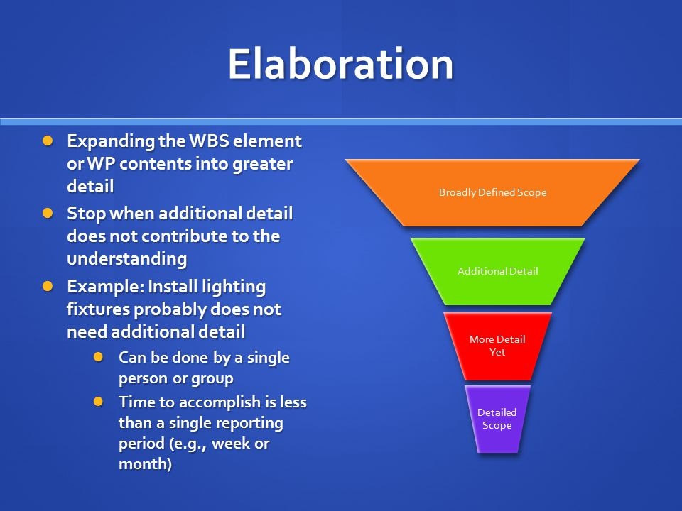 Elaboration Expanding the WBS element or WP contents into greater detail Expanding the WBS element or WP contents into greater detail Stop when additional detail does not contribute to the understanding Stop when additional detail does not contribute to the understanding Example: Install lighting fixtures probably does not need additional detail Example: Install lighting fixtures probably does not need additional detail Can be done by a single person or group Can be done by a single person or group Time to accomplish is less than a single reporting period (e.g., week or month) Time to accomplish is less than a single reporting period (e.g., week or month) Broadly Defined Scope Additional Detail More Detail Yet Detailed Scope