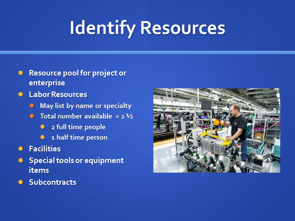 Identify Resources Resource pool for project or enterprise Resource pool for project or enterprise Labor Resources Labor Resources May list by name or