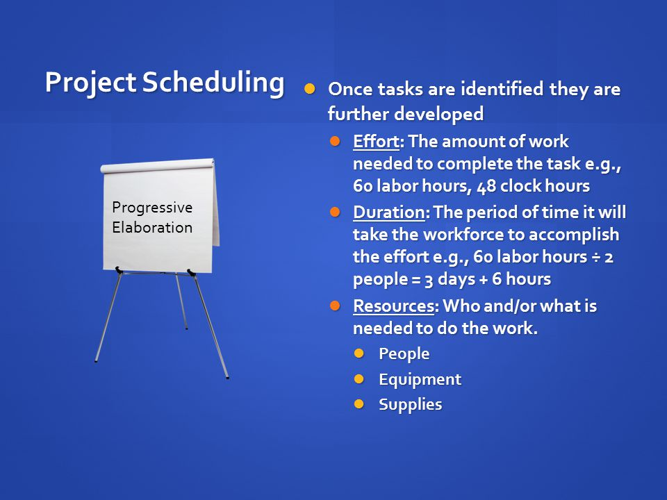 Project Scheduling Once tasks are identified they are further developed Once tasks are identified they are further developed Effort: The amount of work needed to complete the task e.g., 60 labor hours, 48 clock hours Effort: The amount of work needed to complete the task e.g., 60 labor hours, 48 clock hours Duration: The period of time it will take the workforce to accomplish the effort e.g., 60 labor hours ÷ 2 people = 3 days + 6 hours Duration: The period of time it will take the workforce to accomplish the effort e.g., 60 labor hours ÷ 2 people = 3 days + 6 hours Resources: Who and/or what is needed to do the work.