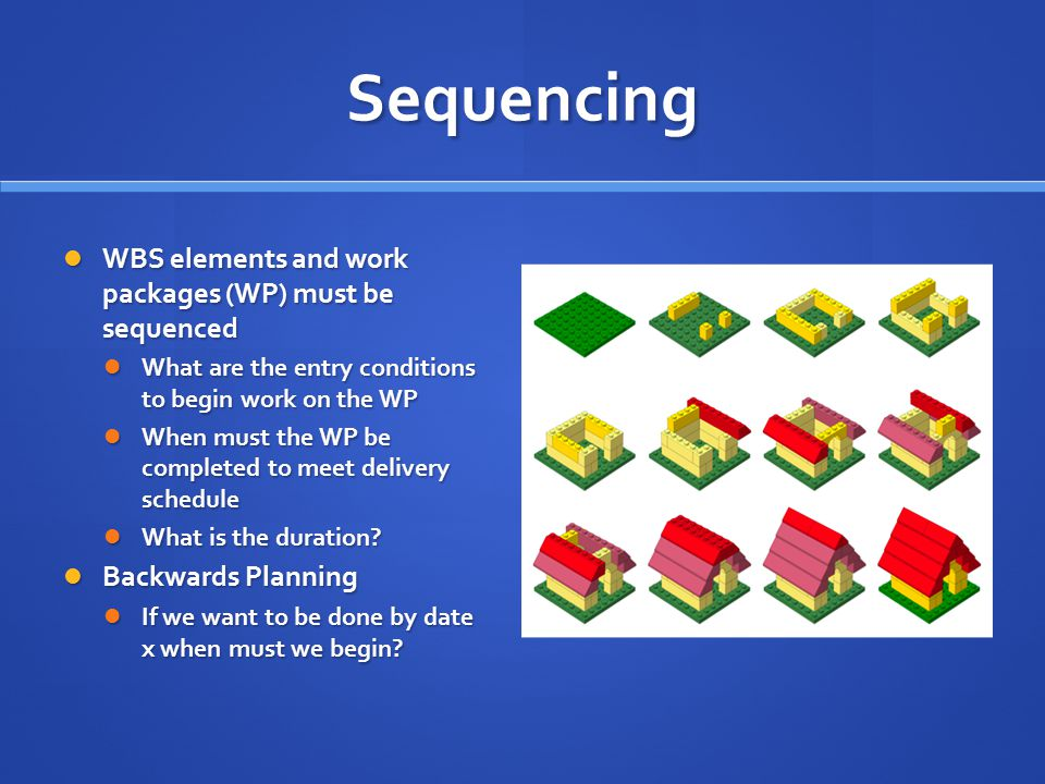 Sequencing WBS elements and work packages (WP) must be sequenced WBS elements and work packages (WP) must be sequenced What are the entry conditions t