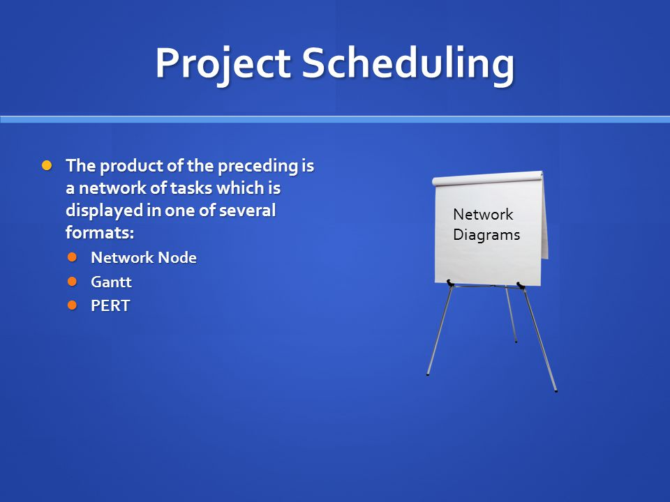 Project Scheduling The product of the preceding is a network of tasks which is displayed in one of several formats: The product of the preceding is a network of tasks which is displayed in one of several formats: Network Node Network Node Gantt Gantt PERT PERT Network Diagrams
