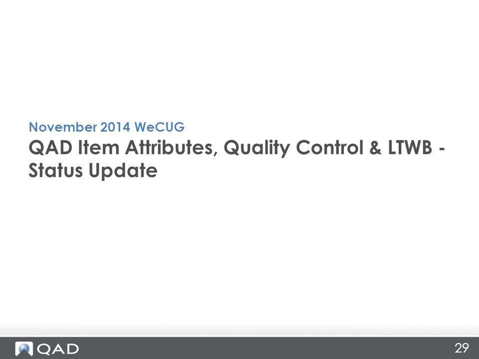 29 QAD Item Attributes, Quality Control & LTWB - Status Update November 2014 WeCUG