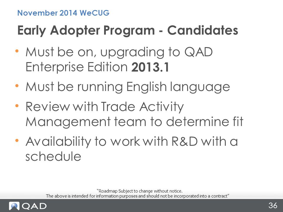 Must be on, upgrading to QAD Enterprise Edition 2013.1 Must be running English language Review with Trade Activity Management team to determine fit Availability to work with R&D with a schedule Early Adopter Program - Candidates November 2014 WeCUG Roadmap Subject to change without notice.