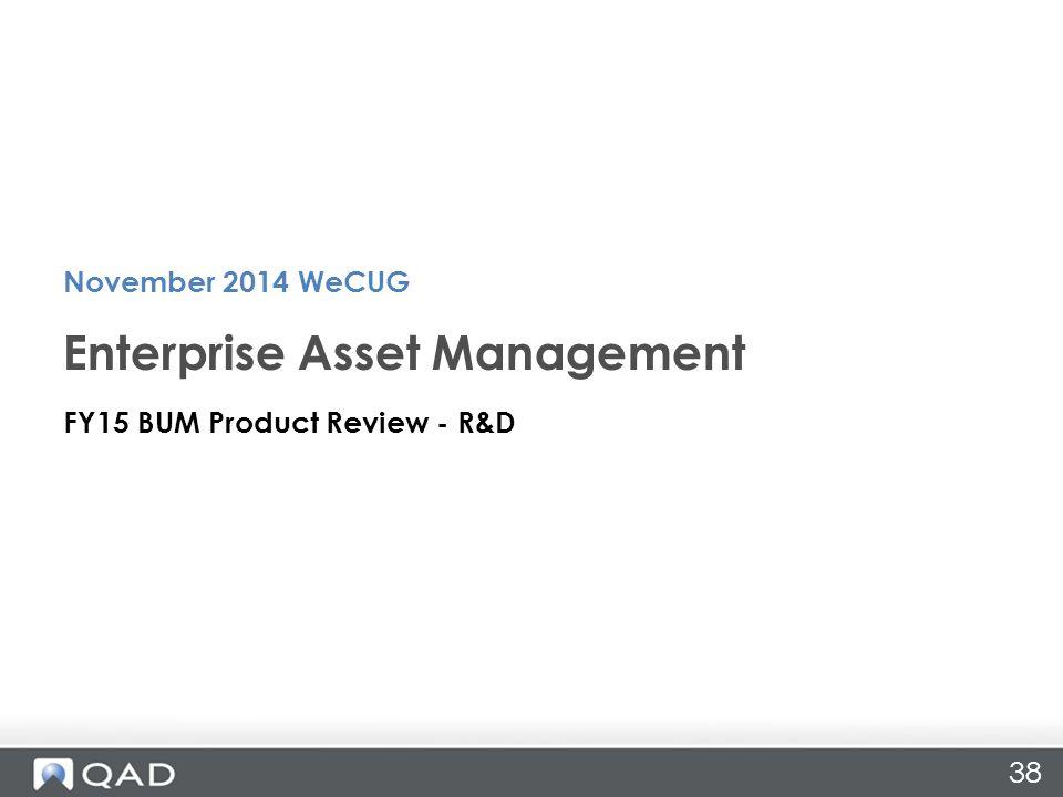 38 FY15 BUM Product Review - R&D Enterprise Asset Management November 2014 WeCUG