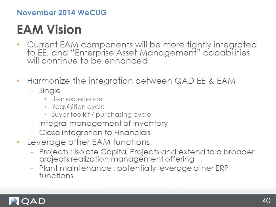 40 Current EAM components will be more tightly integrated to EE, and Enterprise Asset Management capabilities will continue to be enhanced Harmonize the integration between QAD EE & EAM -Single User experience Requisition cycle Buyer toolkit / purchasing cycle -Integral management of inventory -Close integration to Financials Leverage other EAM functions -Projects : isolate Capital Projects and extend to a broader projects realization management offering -Plant maintenance : potentially leverage other ERP functions EAM Vision November 2014 WeCUG