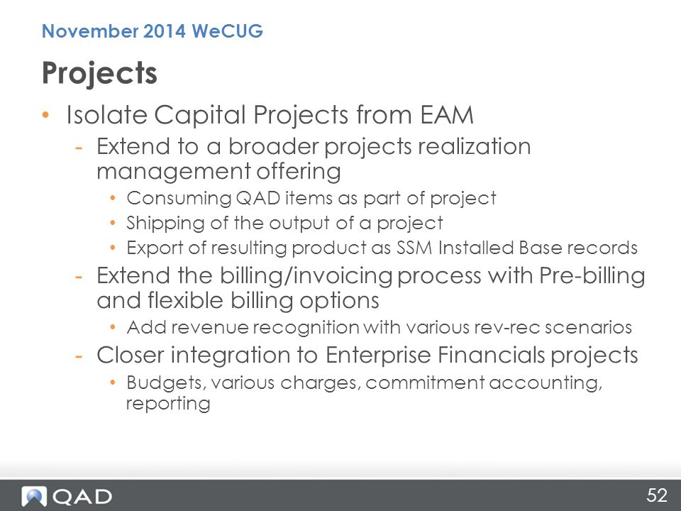 52 Isolate Capital Projects from EAM -Extend to a broader projects realization management offering Consuming QAD items as part of project Shipping of the output of a project Export of resulting product as SSM Installed Base records -Extend the billing/invoicing process with Pre-billing and flexible billing options Add revenue recognition with various rev-rec scenarios -Closer integration to Enterprise Financials projects Budgets, various charges, commitment accounting, reporting Projects November 2014 WeCUG