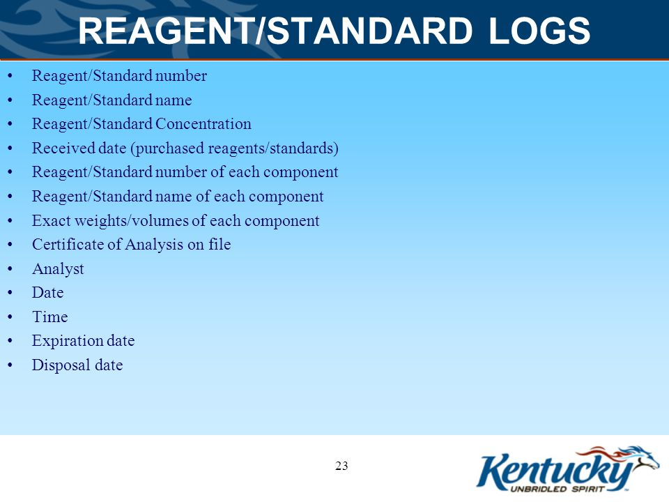 REAGENT/STANDARD LOGS Reagent/Standard number Reagent/Standard name Reagent/Standard Concentration Received date (purchased reagents/standards) Reagent/Standard number of each component Reagent/Standard name of each component Exact weights/volumes of each component Certificate of Analysis on file Analyst Date Time Expiration date Disposal date 23