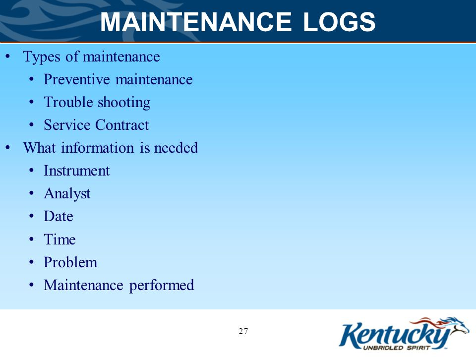 MAINTENANCE LOGS Types of maintenance Preventive maintenance Trouble shooting Service Contract What information is needed Instrument Analyst Date Time Problem Maintenance performed 27