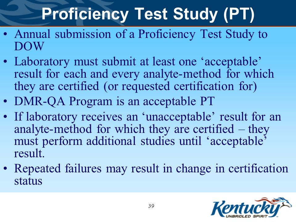 Proficiency Test Study (PT) Annual submission of a Proficiency Test Study to DOW Laboratory must submit at least one 'acceptable' result for each and every analyte-method for which they are certified (or requested certification for) DMR-QA Program is an acceptable PT If laboratory receives an 'unacceptable' result for an analyte-method for which they are certified – they must perform additional studies until 'acceptable' result.