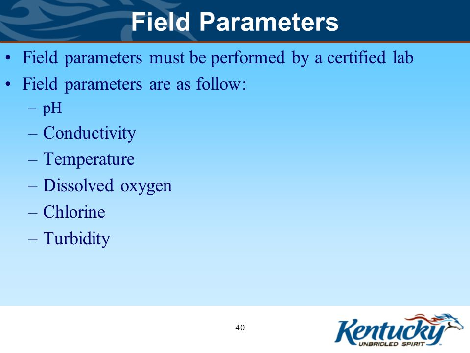 Field Parameters Field parameters must be performed by a certified lab Field parameters are as follow: –pH –Conductivity –Temperature –Dissolved oxygen –Chlorine –Turbidity 40