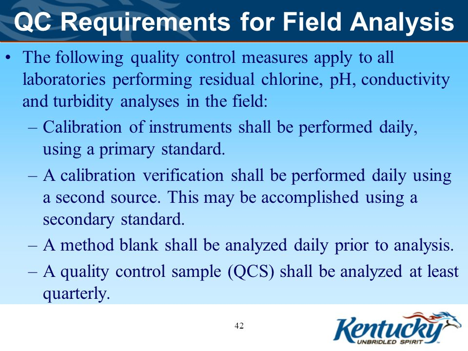 QC Requirements for Field Analysis The following quality control measures apply to all laboratories performing residual chlorine, pH, conductivity and turbidity analyses in the field: –Calibration of instruments shall be performed daily, using a primary standard.