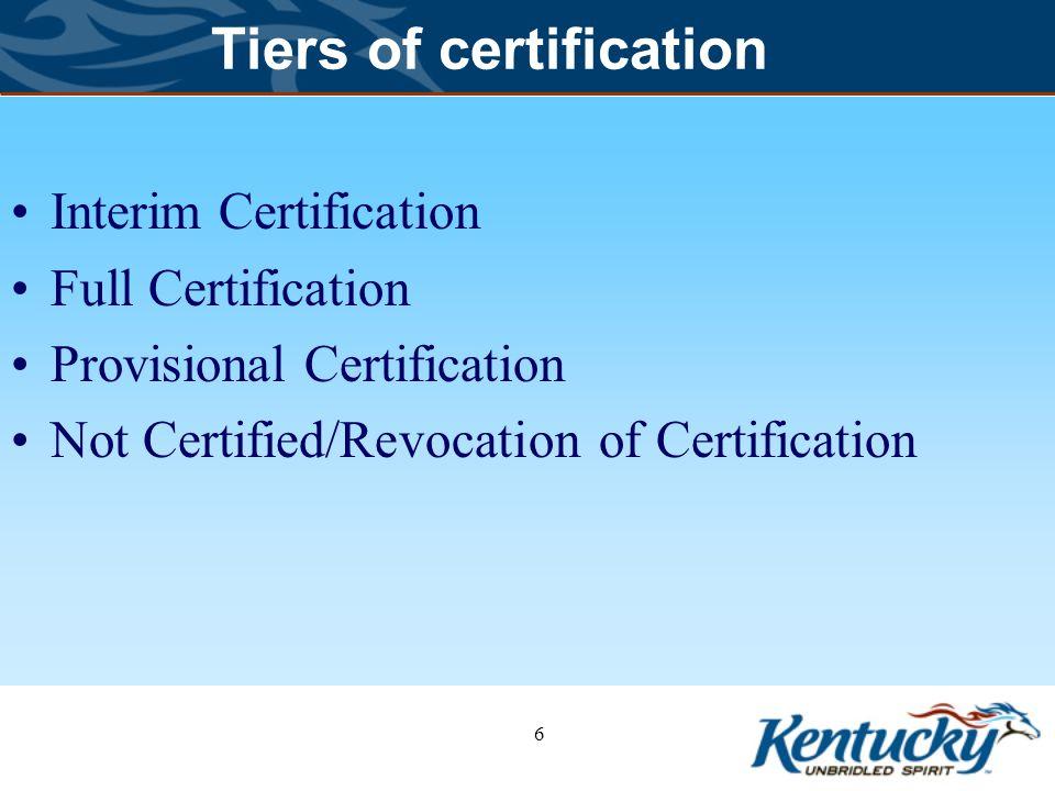 Tiers of certification Interim Certification Full Certification Provisional Certification Not Certified/Revocation of Certification 6