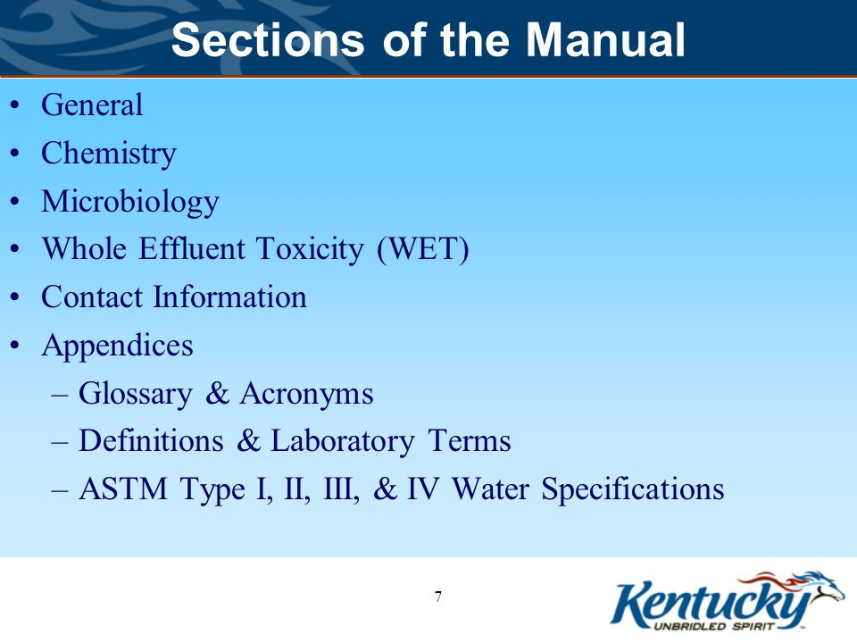 Sections of the Manual General Chemistry Microbiology Whole Effluent Toxicity (WET) Contact Information Appendices –Glossary & Acronyms –Definitions & Laboratory Terms –ASTM Type I, II, III, & IV Water Specifications 7