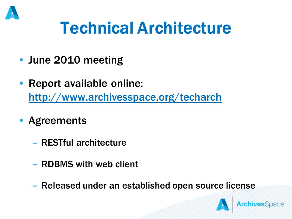 Technical Architecture June 2010 meeting Report available online: http://www.archivesspace.org/techarch http://www.archivesspace.org/techarch Agreements –RESTful architecture –RDBMS with web client –Released under an established open source license