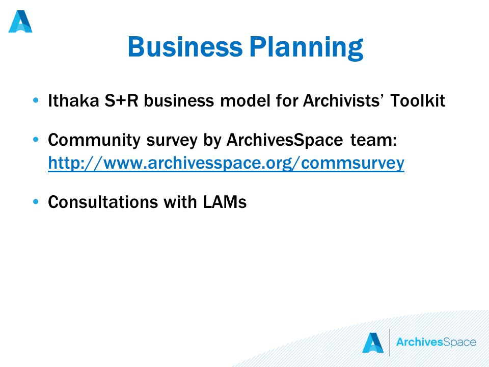 Business Planning Ithaka S+R business model for Archivists' Toolkit Community survey by ArchivesSpace team: http://www.archivesspace.org/commsurvey http://www.archivesspace.org/commsurvey Consultations with LAMs
