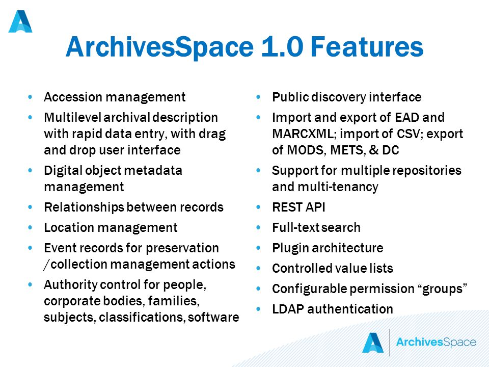 ArchivesSpace 1.0 Features Accession management Multilevel archival description with rapid data entry, with drag and drop user interface Digital object metadata management Relationships between records Location management Event records for preservation /collection management actions Authority control for people, corporate bodies, families, subjects, classifications, software Public discovery interface Import and export of EAD and MARCXML; import of CSV; export of MODS, METS, & DC Support for multiple repositories and multi-tenancy REST API Full-text search Plugin architecture Controlled value lists Configurable permission groups LDAP authentication