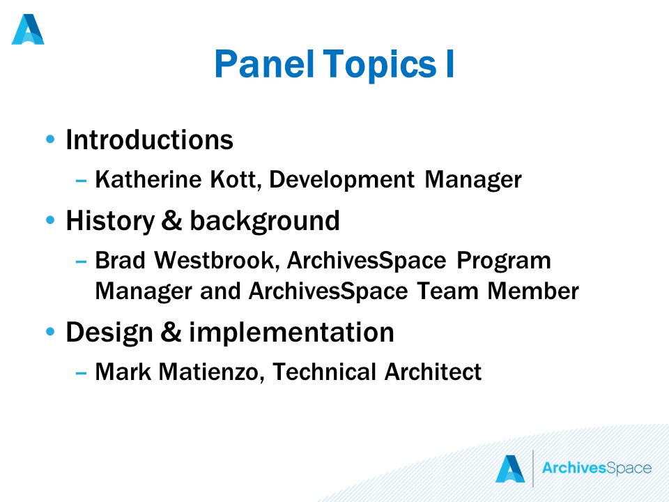 Panel Topics I Introductions –Katherine Kott, Development Manager History & background –Brad Westbrook, ArchivesSpace Program Manager and ArchivesSpace Team Member Design & implementation –Mark Matienzo, Technical Architect