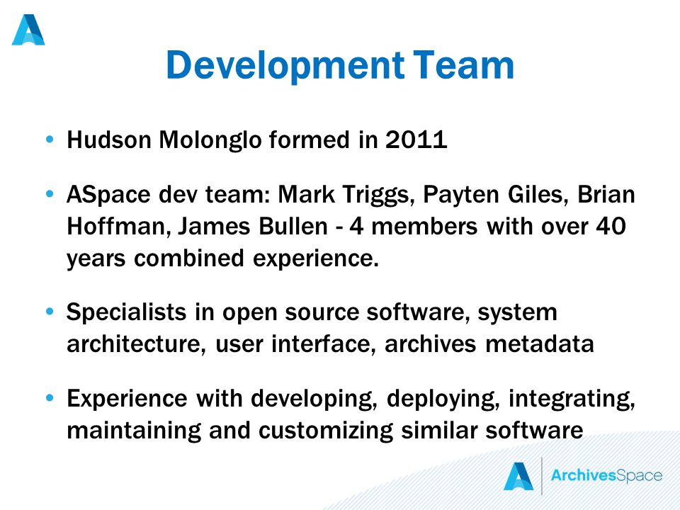 Development Team Hudson Molonglo formed in 2011 ASpace dev team: Mark Triggs, Payten Giles, Brian Hoffman, James Bullen - 4 members with over 40 years combined experience.