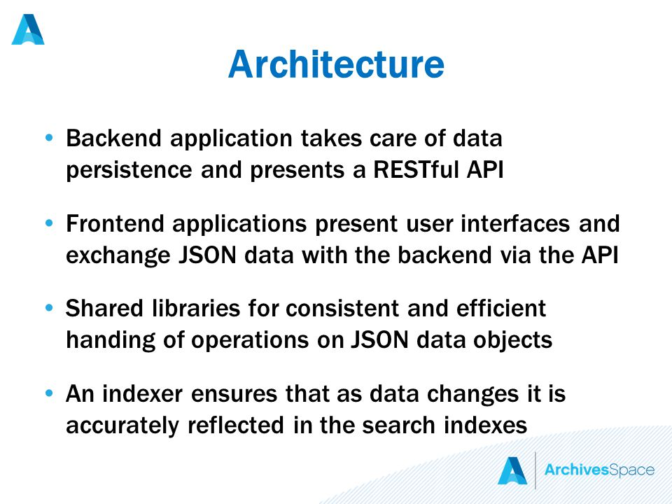 Architecture Backend application takes care of data persistence and presents a RESTful API Frontend applications present user interfaces and exchange JSON data with the backend via the API Shared libraries for consistent and efficient handing of operations on JSON data objects An indexer ensures that as data changes it is accurately reflected in the search indexes