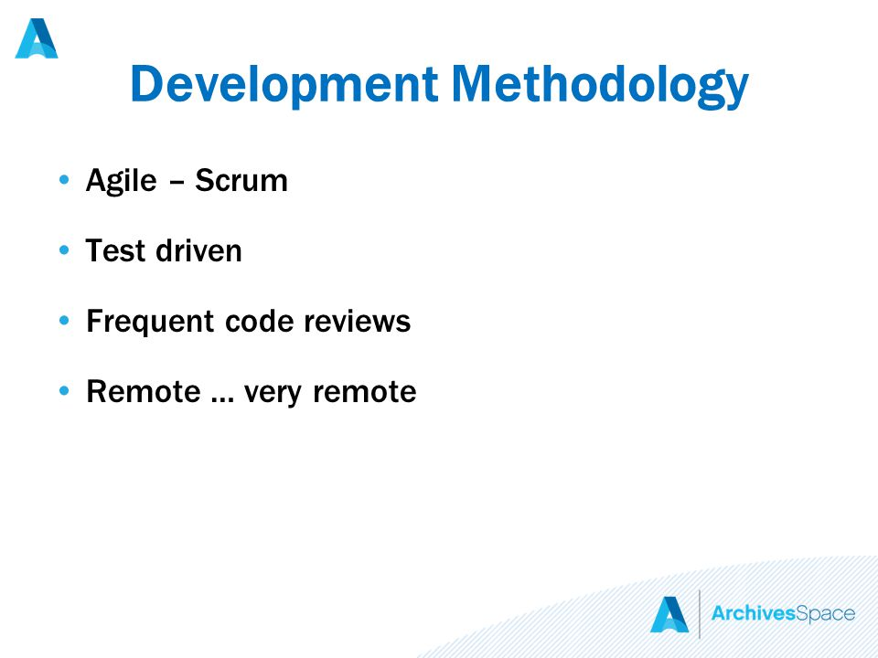 Development Methodology Agile – Scrum Test driven Frequent code reviews Remote … very remote