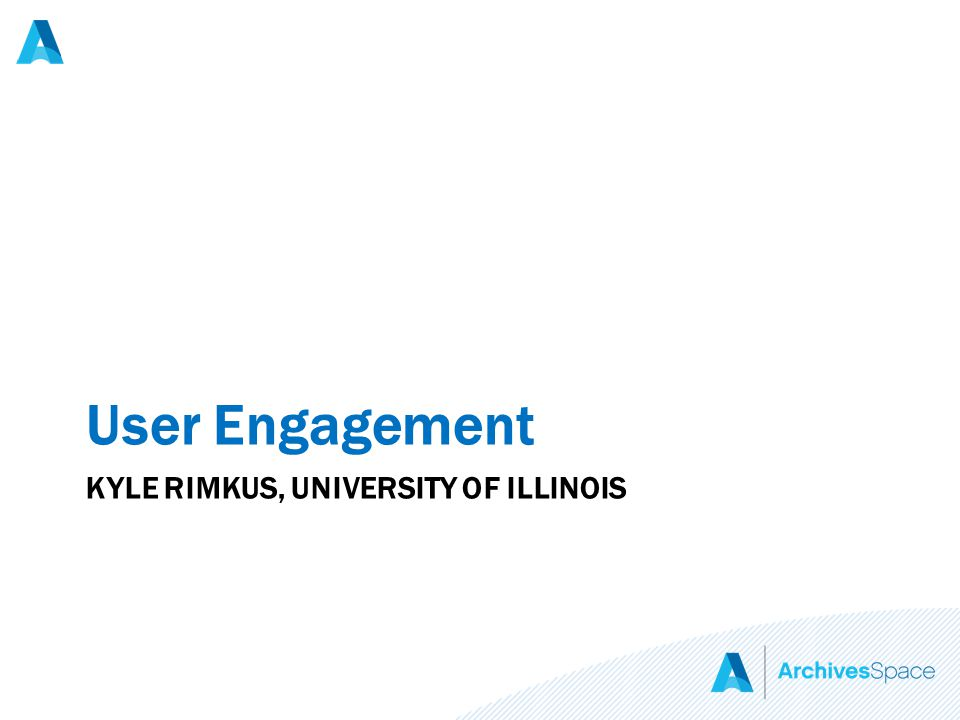 KYLE RIMKUS, UNIVERSITY OF ILLINOIS User Engagement