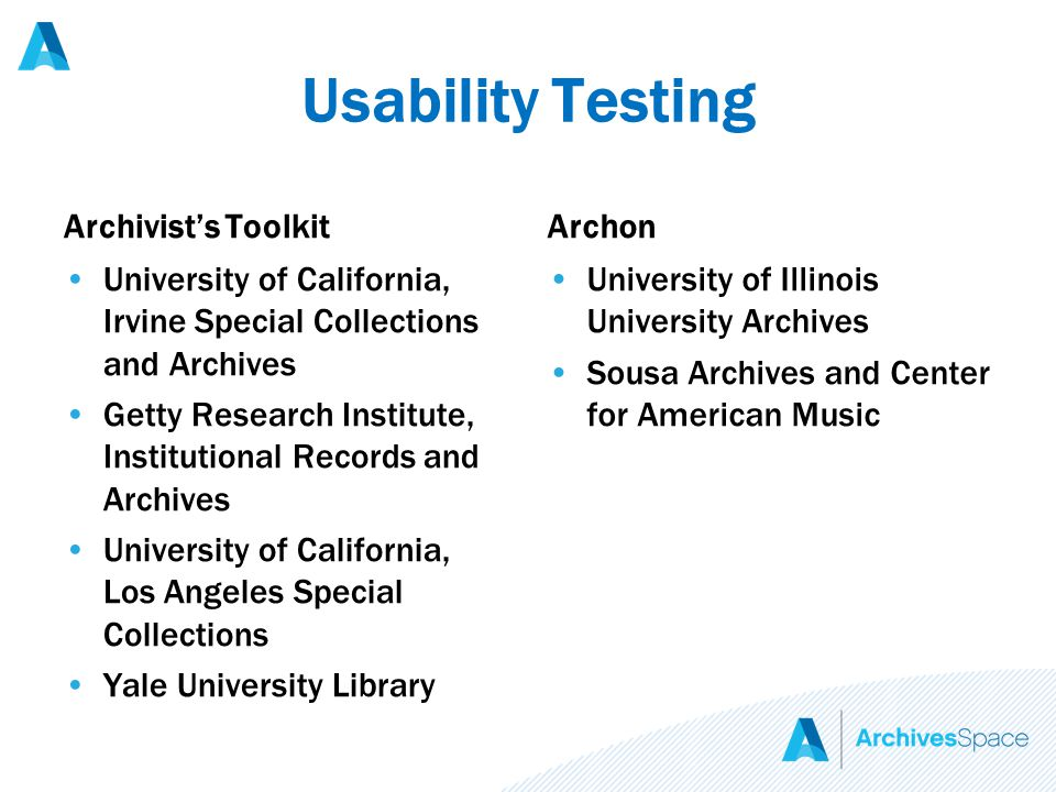 Usability Testing Archivist's Toolkit University of California, Irvine Special Collections and Archives Getty Research Institute, Institutional Records and Archives University of California, Los Angeles Special Collections Yale University Library Archon University of Illinois University Archives Sousa Archives and Center for American Music