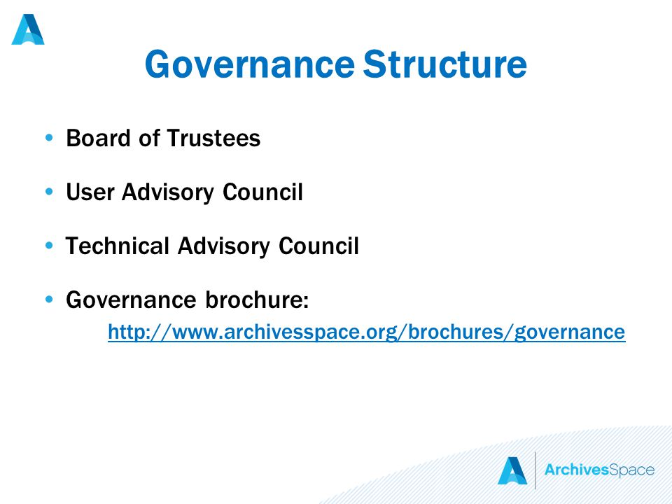 Governance Structure Board of Trustees User Advisory Council Technical Advisory Council Governance brochure: http://www.archivesspace.org/brochures/governance http://www.archivesspace.org/brochures/governance
