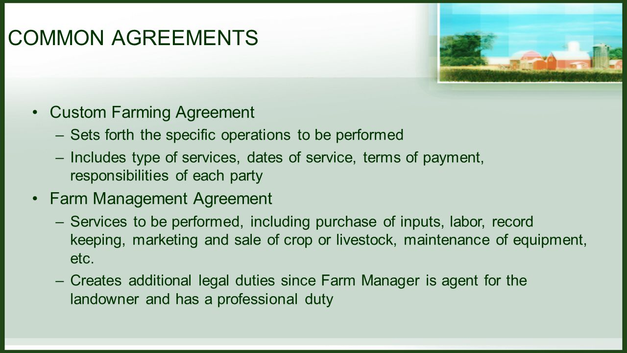 COMMON AGREEMENTS Custom Farming Agreement –Sets forth the specific operations to be performed –Includes type of services, dates of service, terms of payment, responsibilities of each party Farm Management Agreement –Services to be performed, including purchase of inputs, labor, record keeping, marketing and sale of crop or livestock, maintenance of equipment, etc.