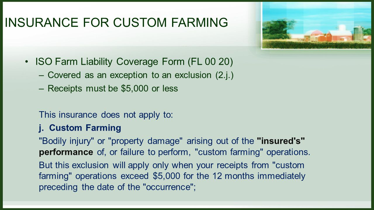 INSURANCE FOR CUSTOM FARMING ISO Farm Liability Coverage Form (FL 00 20) –Covered as an exception to an exclusion (2.j.) –Receipts must be $5,000 or less This insurance does not apply to: j.