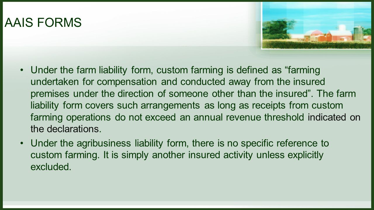 AAIS FORMS Under the farm liability form, custom farming is defined as farming undertaken for compensation and conducted away from the insured premises under the direction of someone other than the insured .