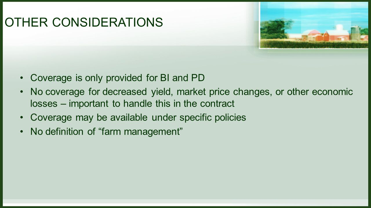 OTHER CONSIDERATIONS Coverage is only provided for BI and PD No coverage for decreased yield, market price changes, or other economic losses – important to handle this in the contract Coverage may be available under specific policies No definition of farm management