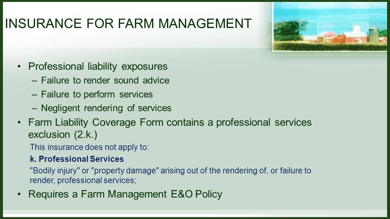 INSURANCE FOR FARM MANAGEMENT Professional liability exposures –Failure to render sound advice –Failure to perform services –Negligent rendering of services Farm Liability Coverage Form contains a professional services exclusion (2.k.) This insurance does not apply to: k.
