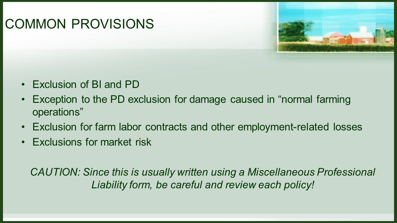 COMMON PROVISIONS Exclusion of BI and PD Exception to the PD exclusion for damage caused in normal farming operations Exclusion for farm labor contracts and other employment-related losses Exclusions for market risk CAUTION: Since this is usually written using a Miscellaneous Professional Liability form, be careful and review each policy!