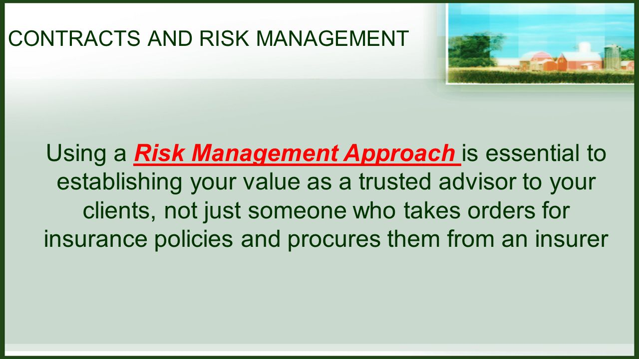 CONTRACTS AND RISK MANAGEMENT Using a Risk Management Approach is essential to establishing your value as a trusted advisor to your clients, not just someone who takes orders for insurance policies and procures them from an insurer