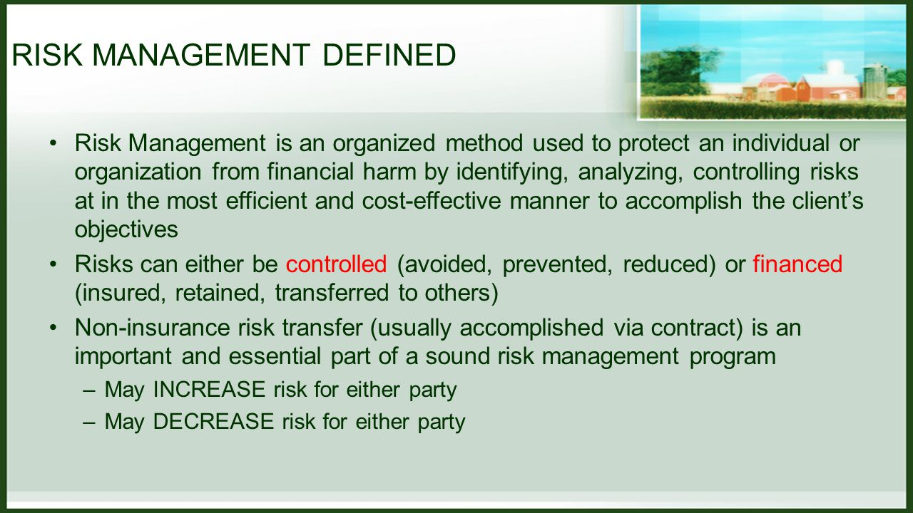 RISK MANAGEMENT DEFINED Risk Management is an organized method used to protect an individual or organization from financial harm by identifying, analyzing, controlling risks at in the most efficient and cost-effective manner to accomplish the client's objectives Risks can either be controlled (avoided, prevented, reduced) or financed (insured, retained, transferred to others) Non-insurance risk transfer (usually accomplished via contract) is an important and essential part of a sound risk management program –May INCREASE risk for either party –May DECREASE risk for either party