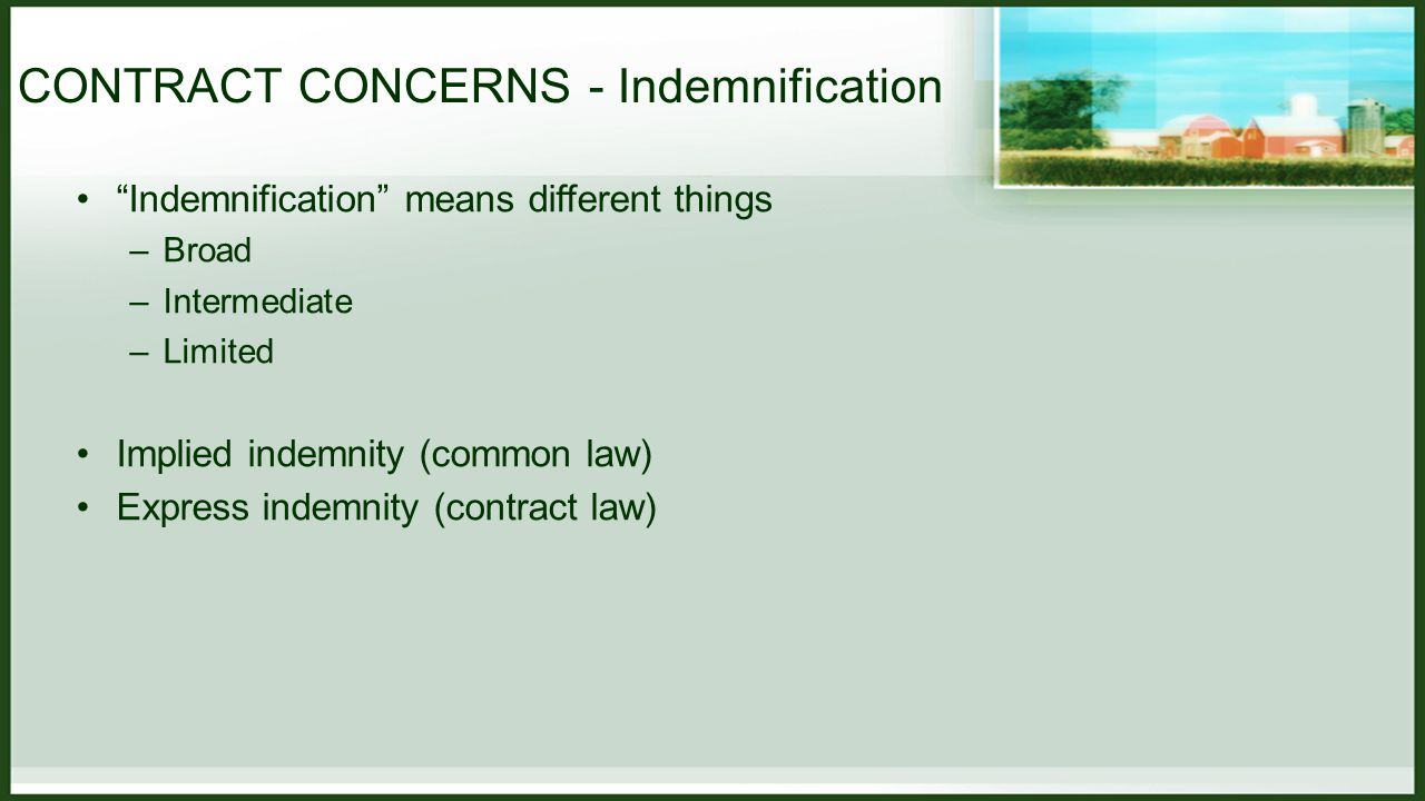 CONTRACT CONCERNS - Indemnification Indemnification means different things –Broad –Intermediate –Limited Implied indemnity (common law) Express indemnity (contract law)