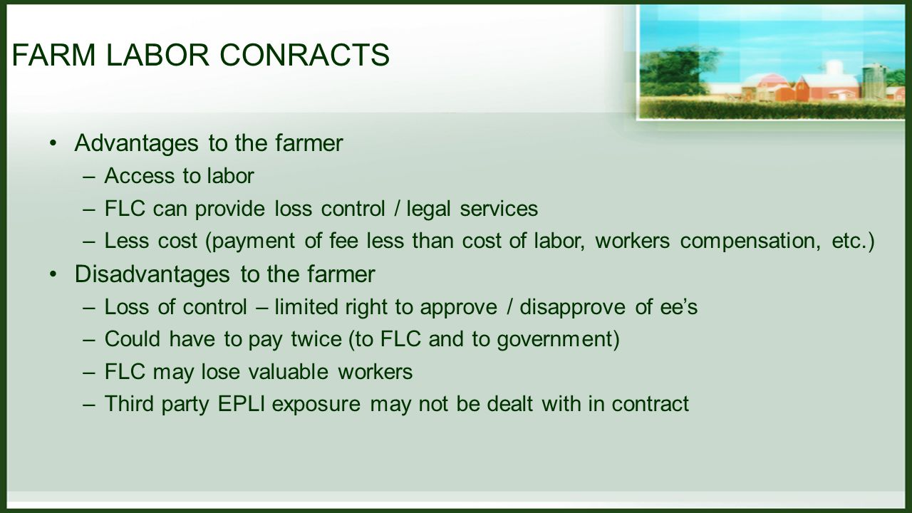 FARM LABOR CONRACTS Advantages to the farmer –Access to labor –FLC can provide loss control / legal services –Less cost (payment of fee less than cost of labor, workers compensation, etc.) Disadvantages to the farmer –Loss of control – limited right to approve / disapprove of ee's –Could have to pay twice (to FLC and to government) –FLC may lose valuable workers –Third party EPLI exposure may not be dealt with in contract