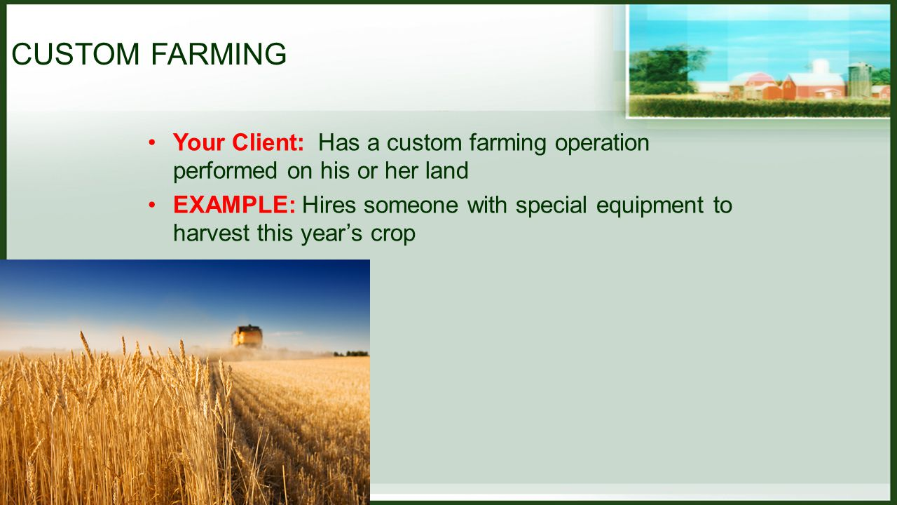 CUSTOM FARMING Your Client: Performs a custom farming operation for someone else EXAMPLE: Client has special knowledge or expertise in planting a certain crop and is hired by another farm owner to plant this year's crop – but still farms her own land