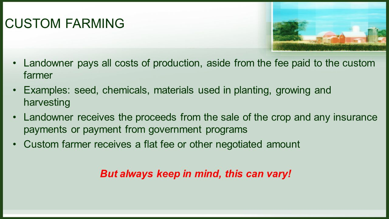 FARM MANAGEMENT Contrasted with Custom Farming Farm Manager has a substantial agricultural background and provides a vast array of services Examples: what to plant, when to plant, how to plant, what types of chemicals to apply, fertilization techniques, etc.