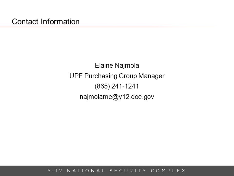 Contact Information Elaine Najmola UPF Purchasing Group Manager (865) 241-1241 najmolame@y12.doe.gov
