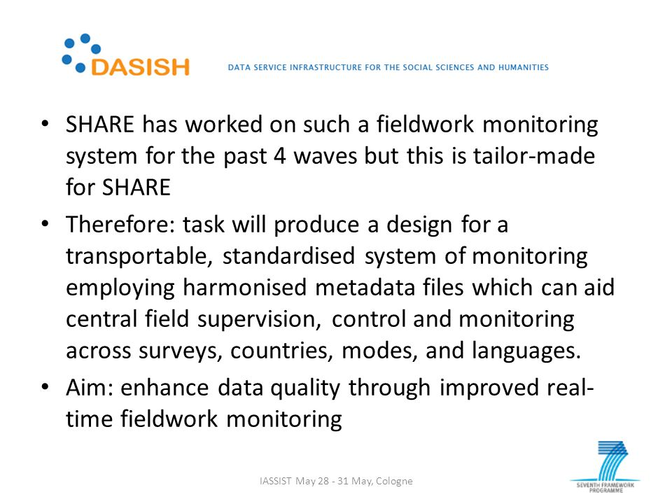 SHARE has worked on such a fieldwork monitoring system for the past 4 waves but this is tailor-made for SHARE Therefore: task will produce a design for a transportable, standardised system of monitoring employing harmonised metadata files which can aid central field supervision, control and monitoring across surveys, countries, modes, and languages.