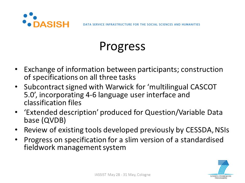 Progress Exchange of information between participants; construction of specifications on all three tasks Subcontract signed with Warwick for 'multilingual CASCOT 5.0', incorporating 4-6 language user interface and classification files 'Extended description' produced for Question/Variable Data base (QVDB) Review of existing tools developed previously by CESSDA, NSIs Progress on specification for a slim version of a standardised fieldwork management system IASSIST May 28 - 31 May, Cologne